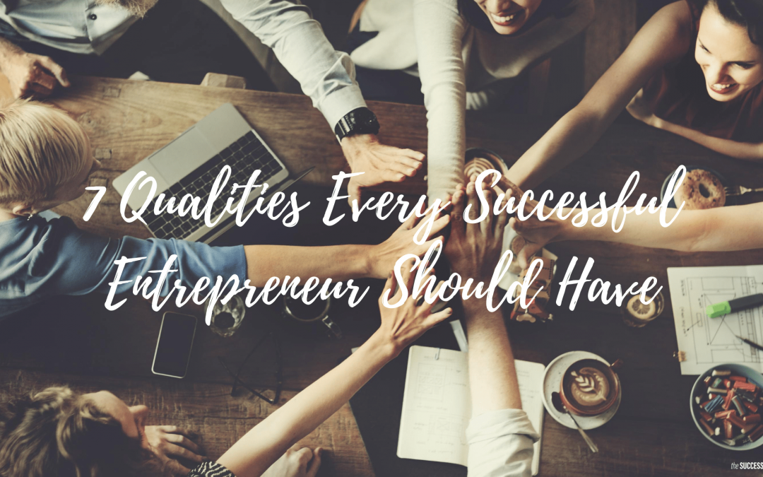 7 Qualities Every Successful Entrepreneur Should Have